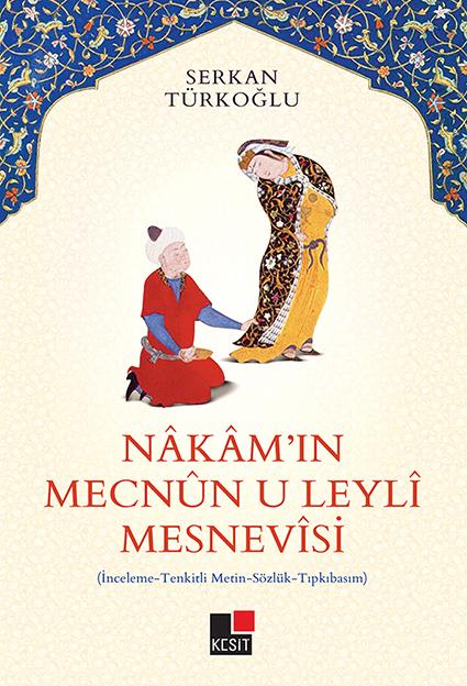 Nakam'ın Mecnun-u Leyli Mesnevisi; İnceleme - Tenkitli Metin - Sözlük - Tıpkıbasım